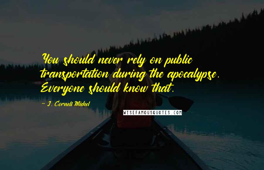 J. Cornell Michel quotes: You should never rely on public transportation during the apocalypse. Everyone should know that.