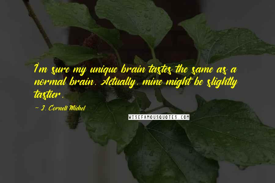 J. Cornell Michel quotes: I'm sure my unique brain tastes the same as a normal brain. Actually, mine might be slightly tastier.