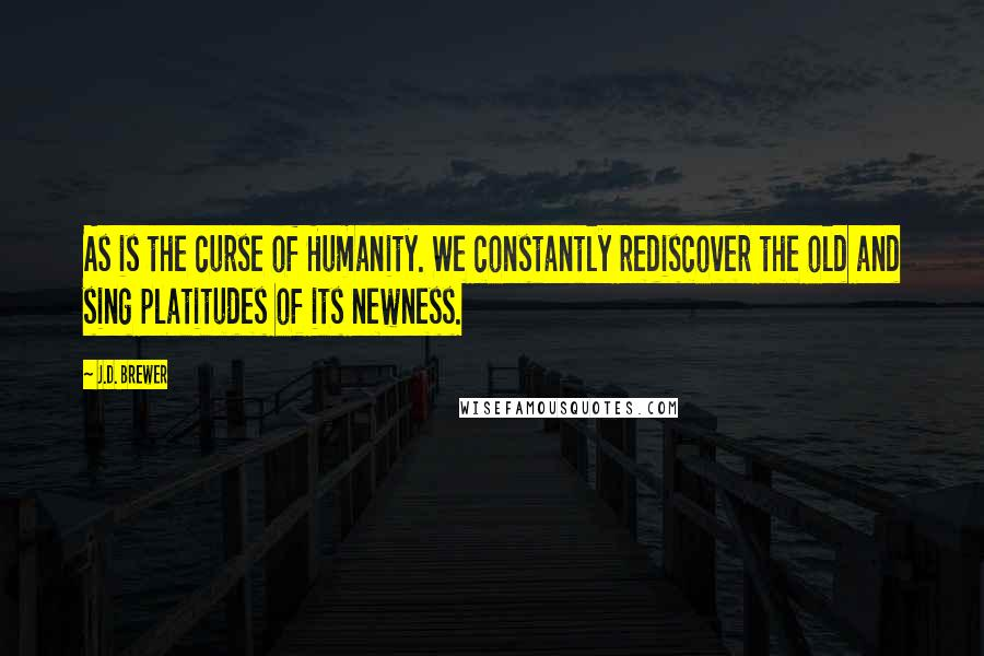 J.D. Brewer quotes: As is the curse of Humanity. We constantly rediscover the old and sing platitudes of its newness.