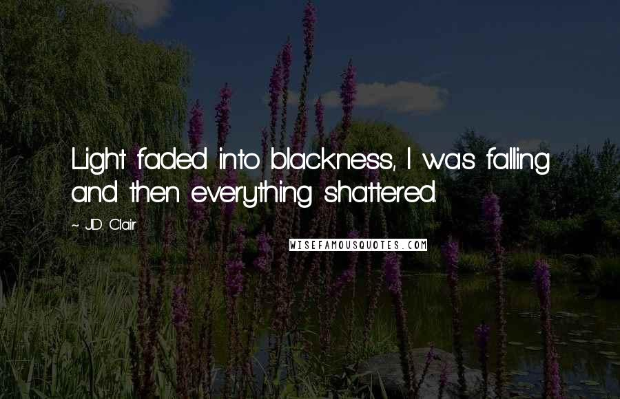 J.D. Clair quotes: Light faded into blackness, I was falling and then everything shattered.