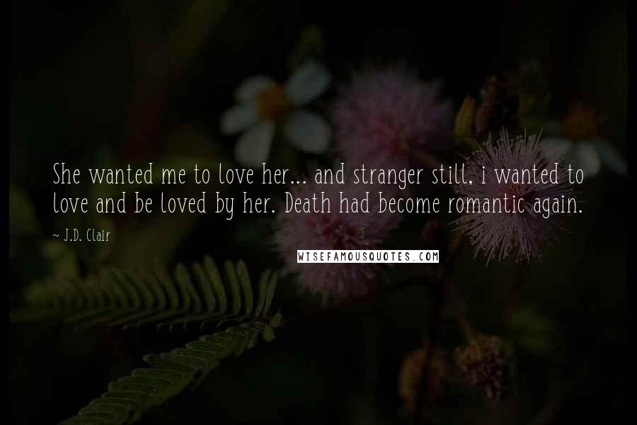 J.D. Clair quotes: She wanted me to love her... and stranger still, i wanted to love and be loved by her. Death had become romantic again.