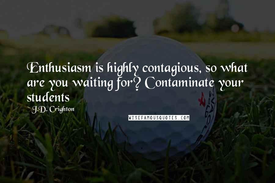 J.D. Crighton quotes: Enthusiasm is highly contagious, so what are you waiting for? Contaminate your students
