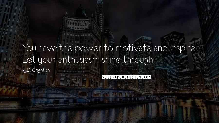 J.D. Crighton quotes: You have the power to motivate and inspire. Let your enthusiasm shine through