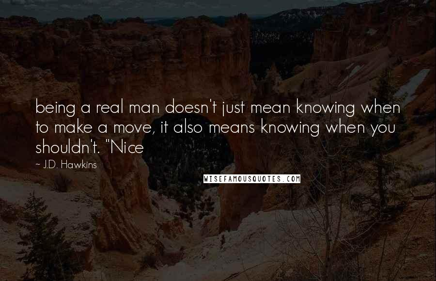 "J.D. Hawkins quotes: being a real man doesn't just mean knowing when to make a move, it also means knowing when you shouldn't. ""Nice"