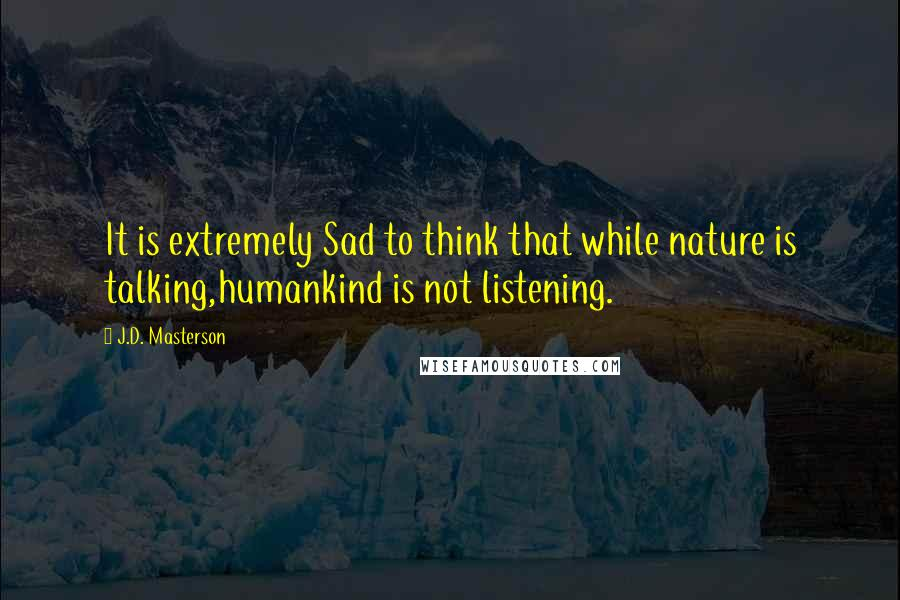 J.D. Masterson quotes: It is extremely Sad to think that while nature is talking,humankind is not listening.