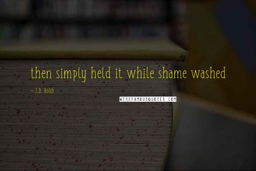 J.D. Robb quotes: then simply held it while shame washed