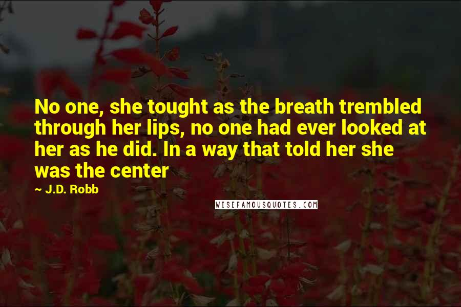 J.D. Robb quotes: No one, she tought as the breath trembled through her lips, no one had ever looked at her as he did. In a way that told her she was the