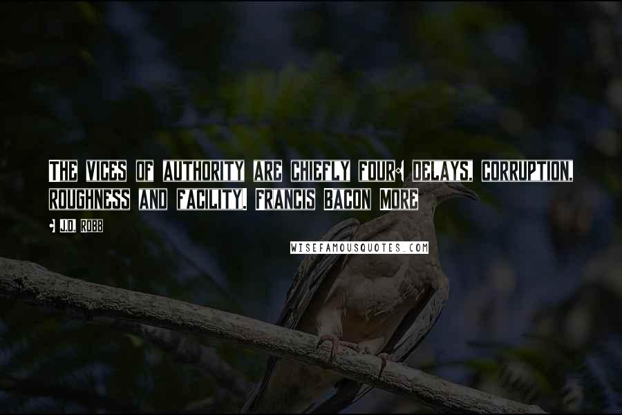 J.D. Robb quotes: The vices of authority are chiefly four: delays, corruption, roughness and facility. Francis Bacon More