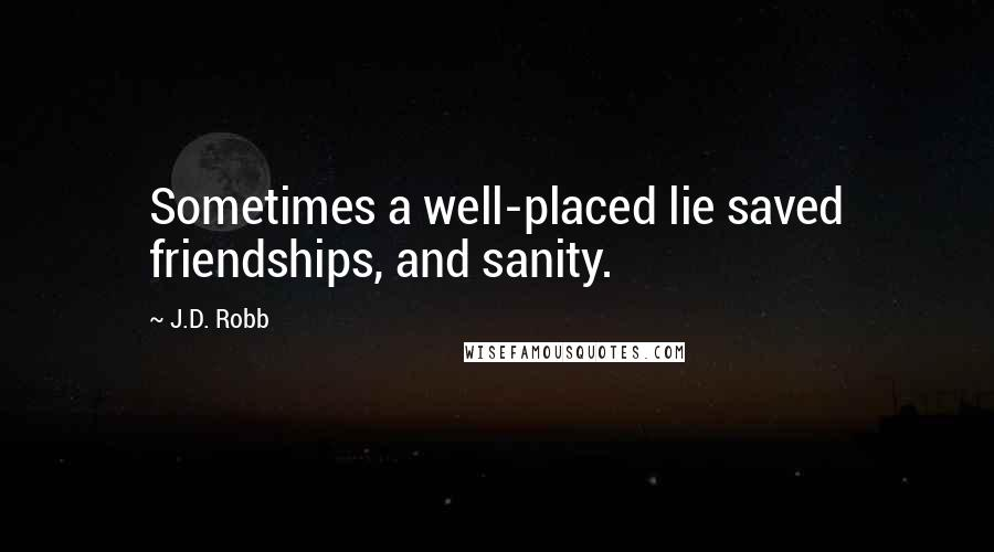 J.D. Robb quotes: Sometimes a well-placed lie saved friendships, and sanity.