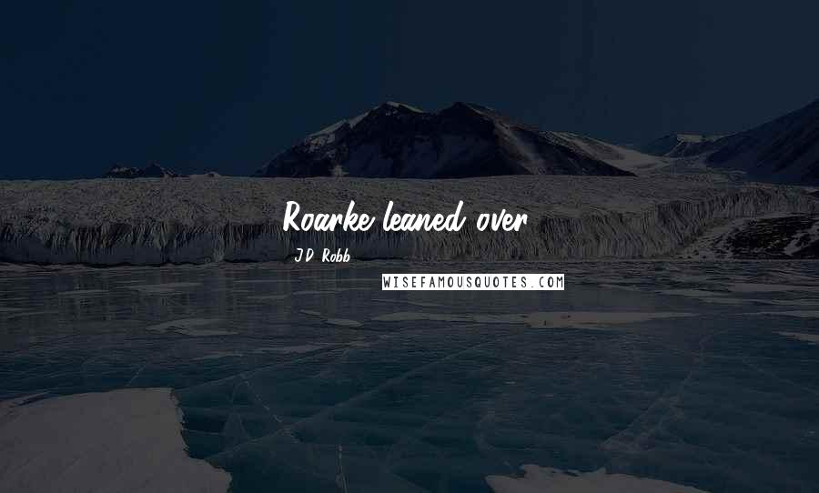 J.D. Robb quotes: Roarke leaned over,