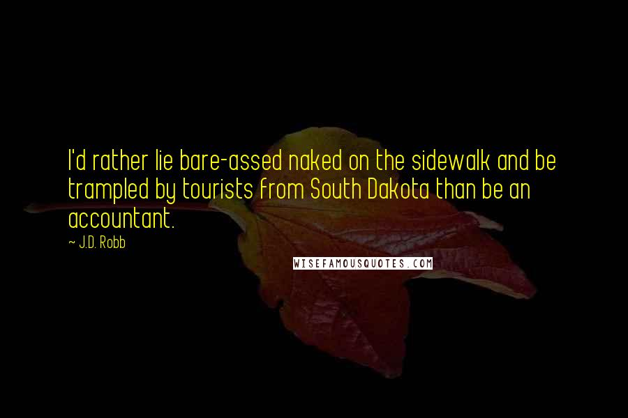 J.D. Robb quotes: I'd rather lie bare-assed naked on the sidewalk and be trampled by tourists from South Dakota than be an accountant.