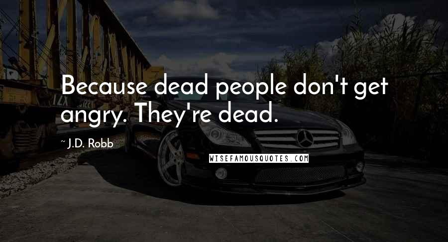 J.D. Robb quotes: Because dead people don't get angry. They're dead.