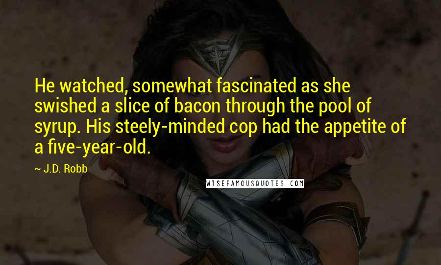 J.D. Robb quotes: He watched, somewhat fascinated as she swished a slice of bacon through the pool of syrup. His steely-minded cop had the appetite of a five-year-old.