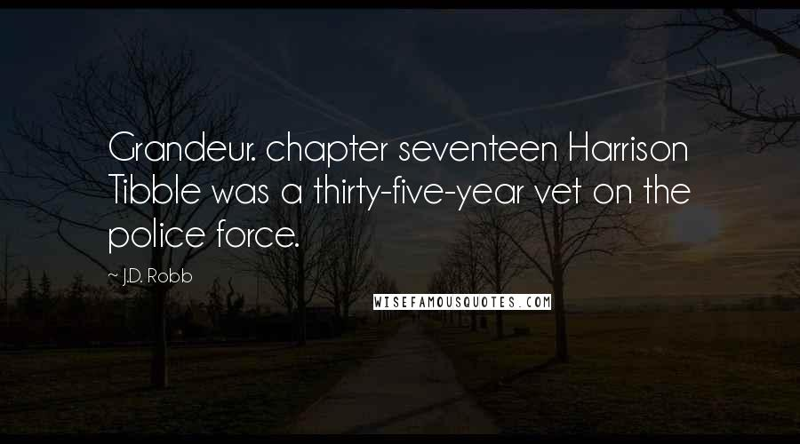 J.D. Robb quotes: Grandeur. chapter seventeen Harrison Tibble was a thirty-five-year vet on the police force.