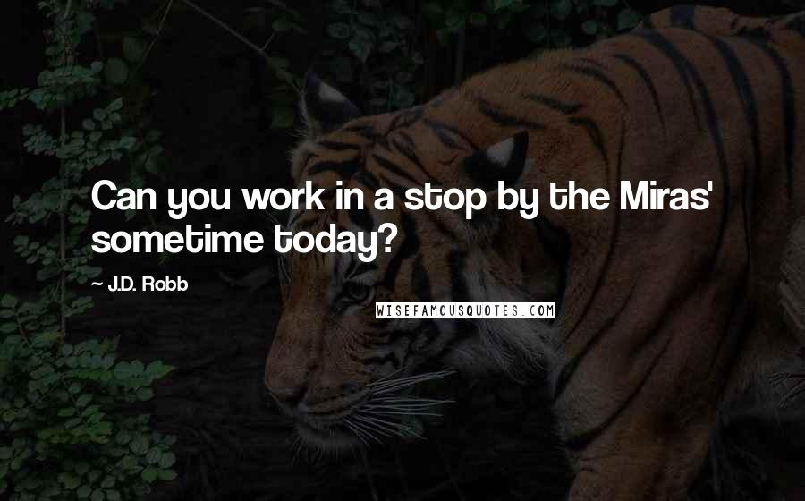 J.D. Robb quotes: Can you work in a stop by the Miras' sometime today?