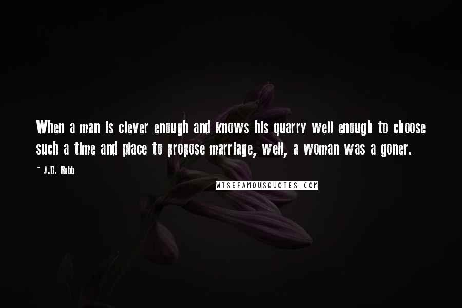 J.D. Robb quotes: When a man is clever enough and knows his quarry well enough to choose such a time and place to propose marriage, well, a woman was a goner.