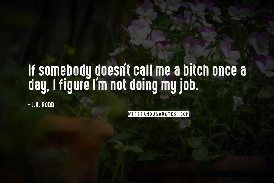 J.D. Robb quotes: If somebody doesn't call me a bitch once a day, I figure I'm not doing my job.