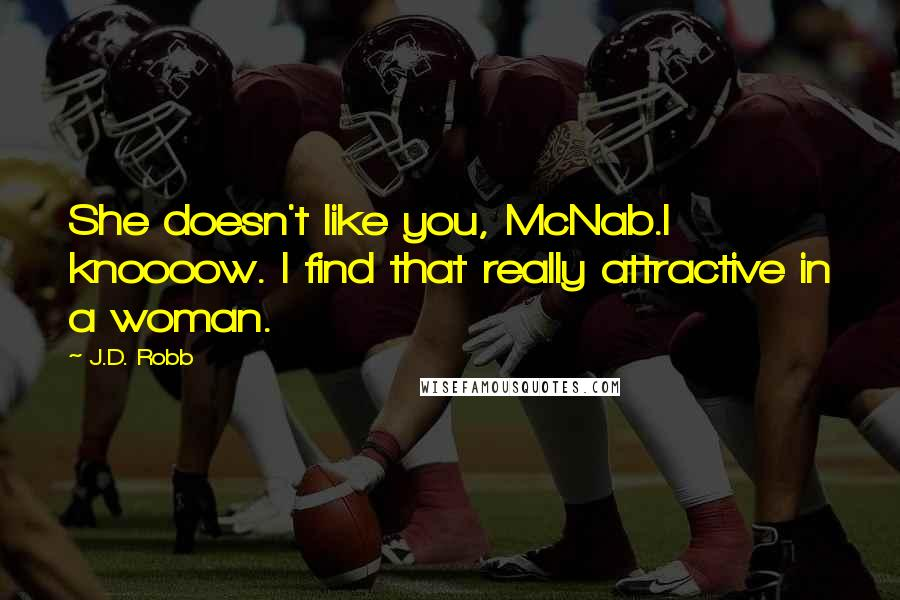 J.D. Robb quotes: She doesn't like you, McNab.I knoooow. I find that really attractive in a woman.