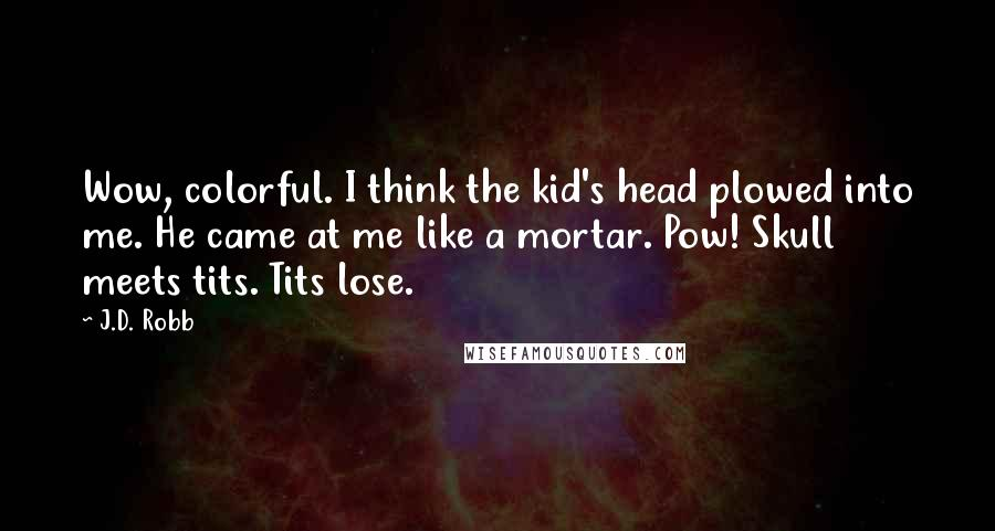 J.D. Robb quotes: Wow, colorful. I think the kid's head plowed into me. He came at me like a mortar. Pow! Skull meets tits. Tits lose.