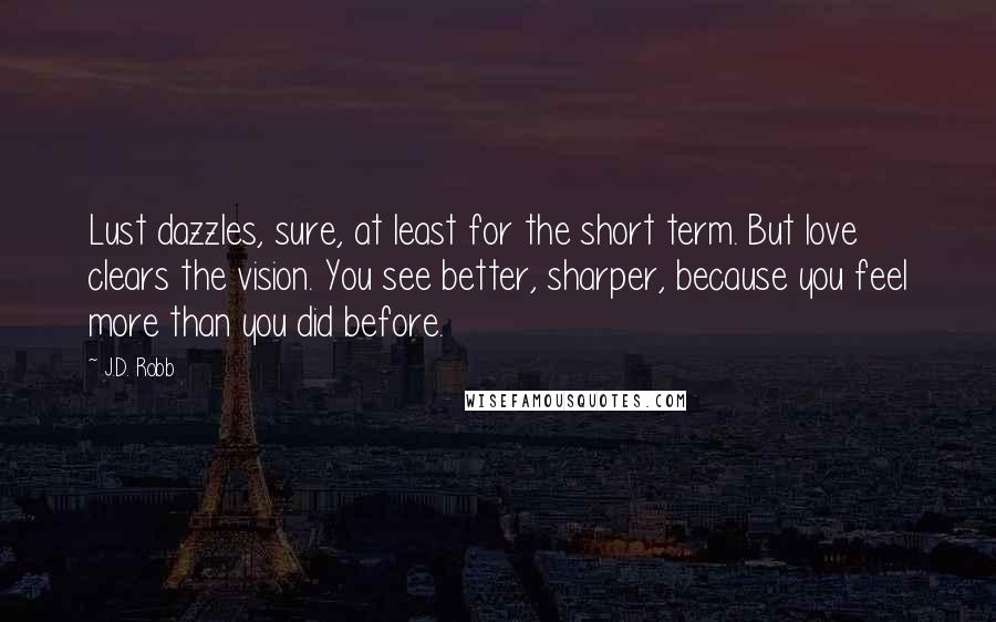 J.D. Robb quotes: Lust dazzles, sure, at least for the short term. But love clears the vision. You see better, sharper, because you feel more than you did before.