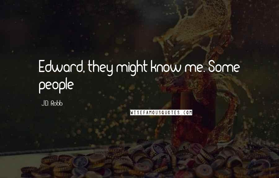 J.D. Robb quotes: Edward, they might know me. Some people