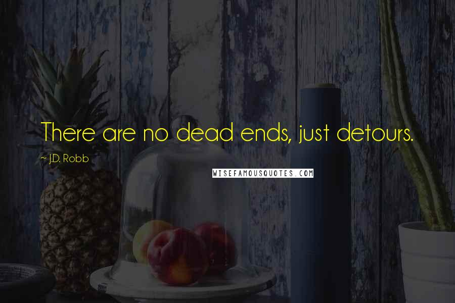 J.D. Robb quotes: There are no dead ends, just detours.