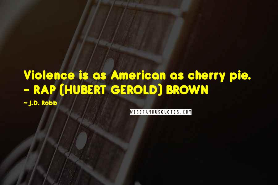 J.D. Robb quotes: Violence is as American as cherry pie. - RAP (HUBERT GEROLD) BROWN