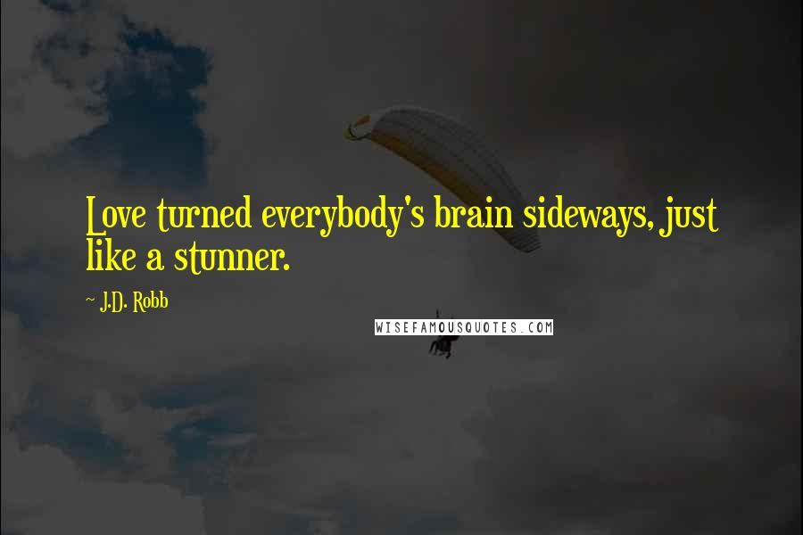 J.D. Robb quotes: Love turned everybody's brain sideways, just like a stunner.