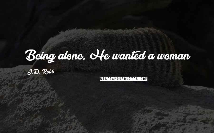 J.D. Robb quotes: Being alone. He wanted a woman
