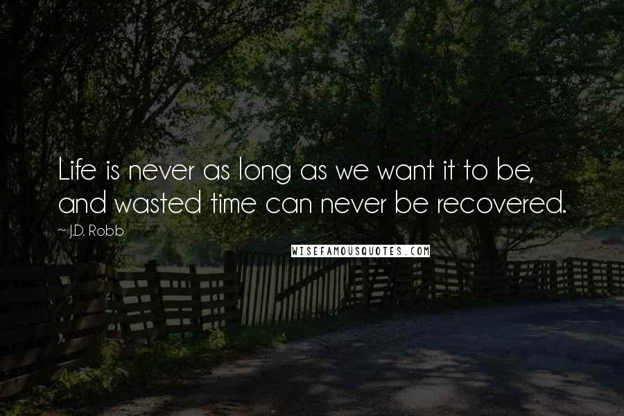 J.D. Robb quotes: Life is never as long as we want it to be, and wasted time can never be recovered.