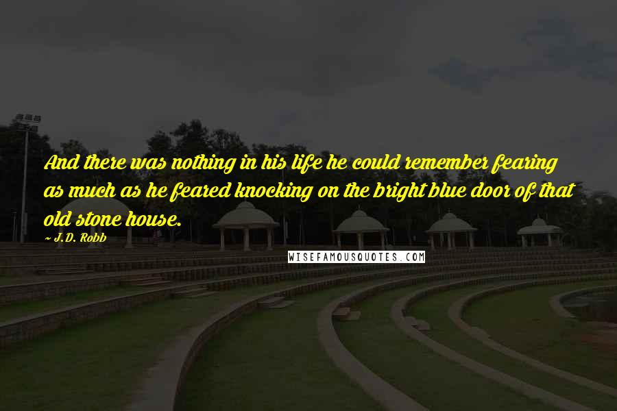 J.D. Robb quotes: And there was nothing in his life he could remember fearing as much as he feared knocking on the bright blue door of that old stone house.