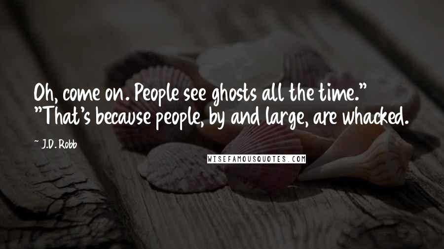 """J.D. Robb quotes: Oh, come on. People see ghosts all the time."""" """"That's because people, by and large, are whacked."""