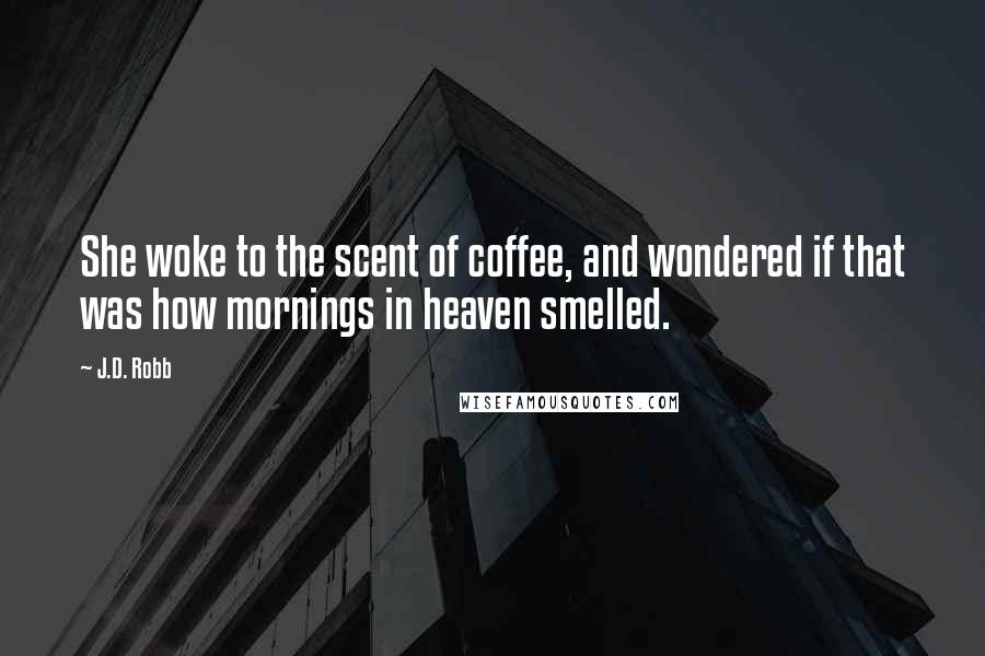J.D. Robb quotes: She woke to the scent of coffee, and wondered if that was how mornings in heaven smelled.