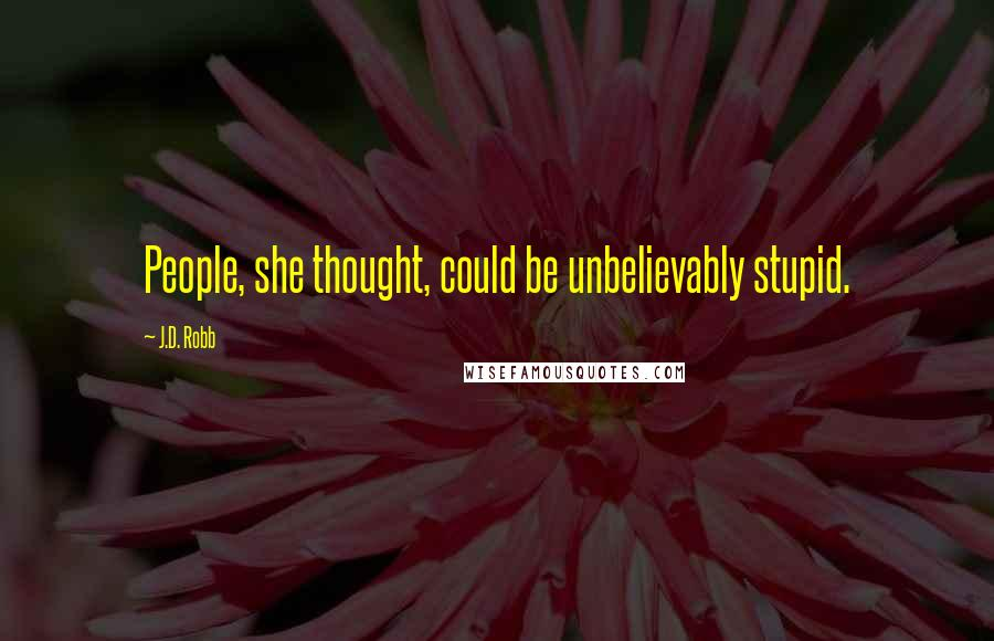 J.D. Robb quotes: People, she thought, could be unbelievably stupid.