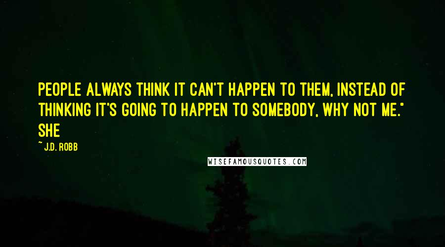 """J.D. Robb quotes: People always think it can't happen to them, instead of thinking it's going to happen to somebody, why not me."""" She"""