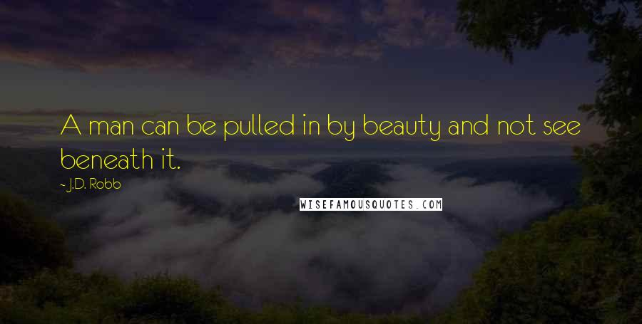 J.D. Robb quotes: A man can be pulled in by beauty and not see beneath it.
