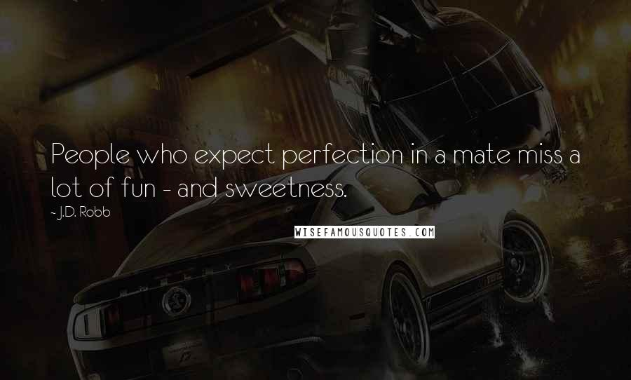 J.D. Robb quotes: People who expect perfection in a mate miss a lot of fun - and sweetness.