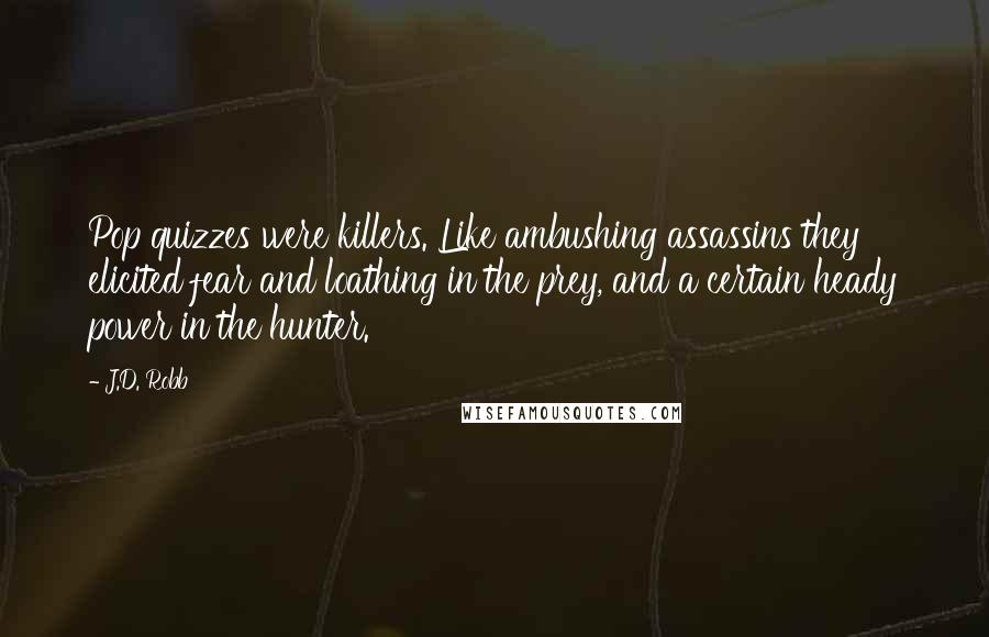 J.D. Robb quotes: Pop quizzes were killers. Like ambushing assassins they elicited fear and loathing in the prey, and a certain heady power in the hunter.