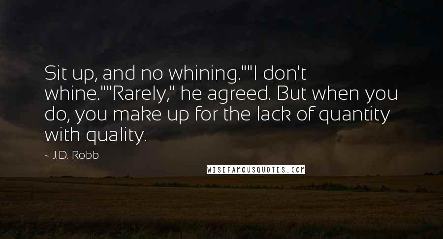 """J.D. Robb quotes: Sit up, and no whining.""""""""I don't whine.""""""""Rarely,"""" he agreed. But when you do, you make up for the lack of quantity with quality."""