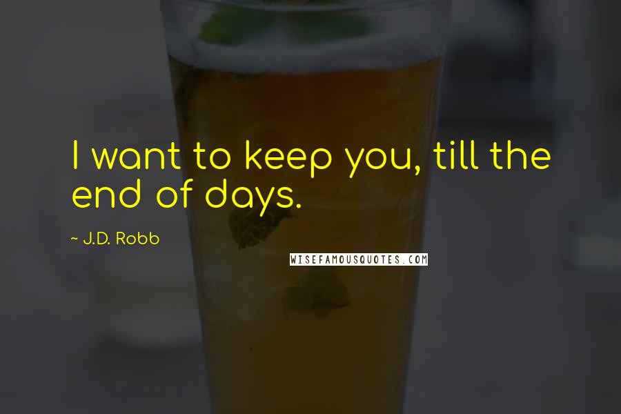 J.D. Robb quotes: I want to keep you, till the end of days.