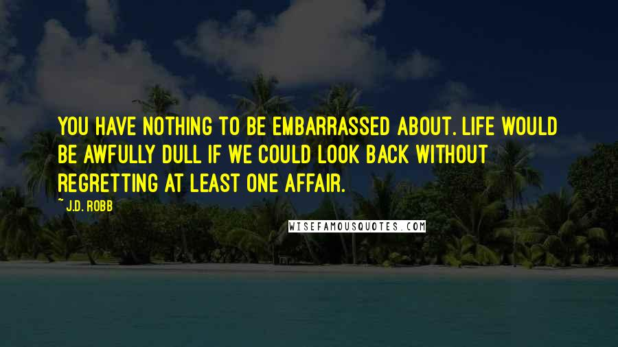 J.D. Robb quotes: You have nothing to be embarrassed about. Life would be awfully dull if we could look back without regretting at least one affair.