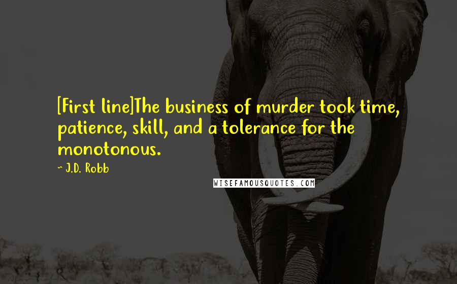 J.D. Robb quotes: [First line]The business of murder took time, patience, skill, and a tolerance for the monotonous.