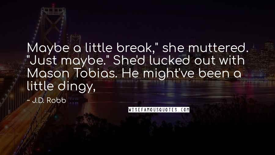 """J.D. Robb quotes: Maybe a little break,"""" she muttered. """"Just maybe."""" She'd lucked out with Mason Tobias. He might've been a little dingy,"""