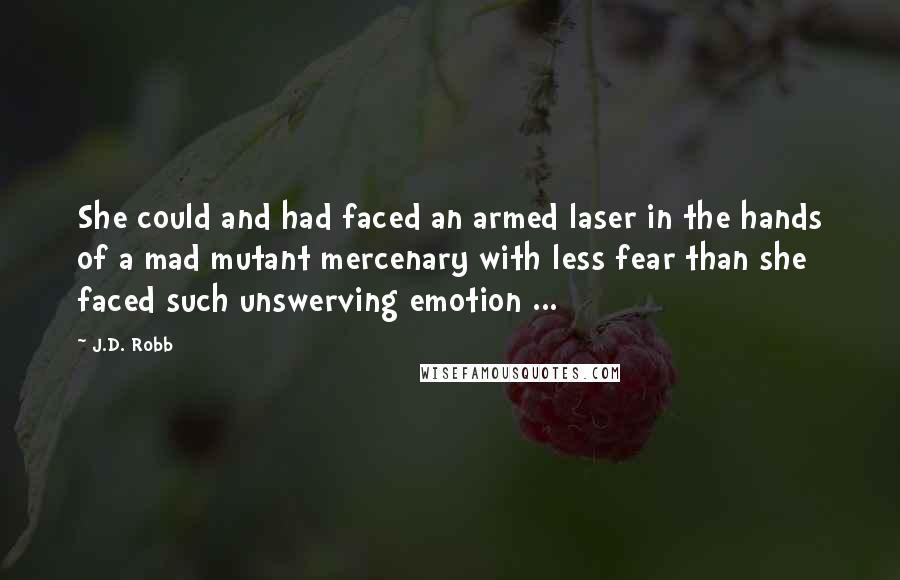 J.D. Robb quotes: She could and had faced an armed laser in the hands of a mad mutant mercenary with less fear than she faced such unswerving emotion ...
