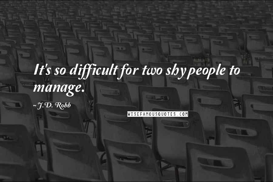 J.D. Robb quotes: It's so difficult for two shy people to manage.