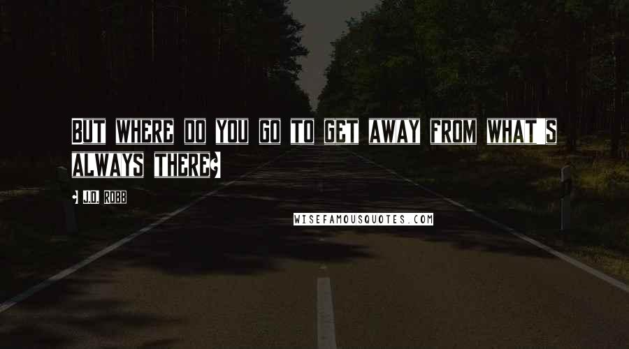 J.D. Robb quotes: But where do you go to get away from what's always there?