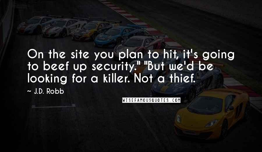 """J.D. Robb quotes: On the site you plan to hit, it's going to beef up security."""" """"But we'd be looking for a killer. Not a thief."""