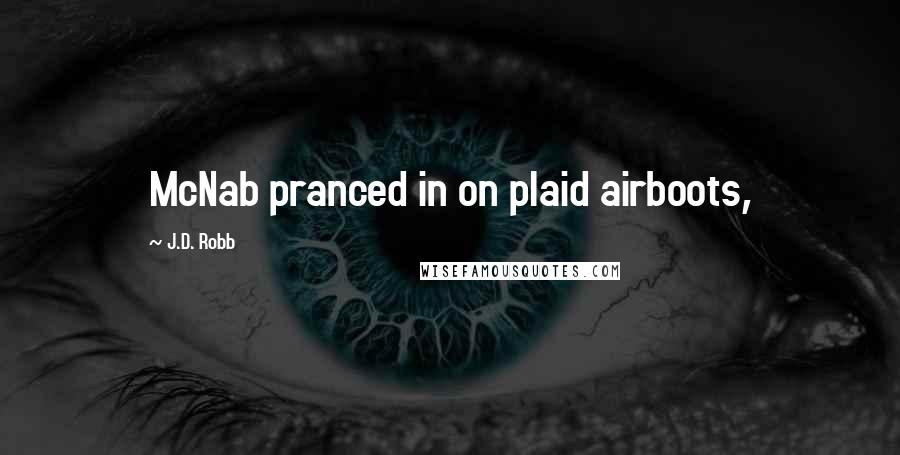 J.D. Robb quotes: McNab pranced in on plaid airboots,