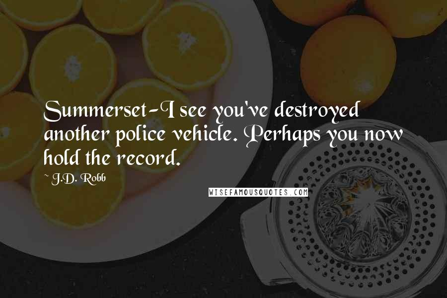 J.D. Robb quotes: Summerset-I see you've destroyed another police vehicle. Perhaps you now hold the record.