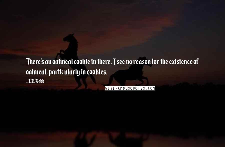 J.D. Robb quotes: There's an oatmeal cookie in there. I see no reason for the existence of oatmeal, particularly in cookies.